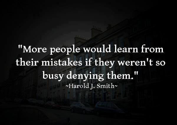 More people would learn from their mistakes if they weren't so busy denying them. ~Harold.J.Smith